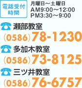 電話受付時間 月曜日〜土曜日 AM9:00〜12:00/PM3:30〜9:00 瀬部教室TEL(0586)78-1230 多加木教室TEL(0586)73-8125 三ツ井教室TEL(0586)76-6757